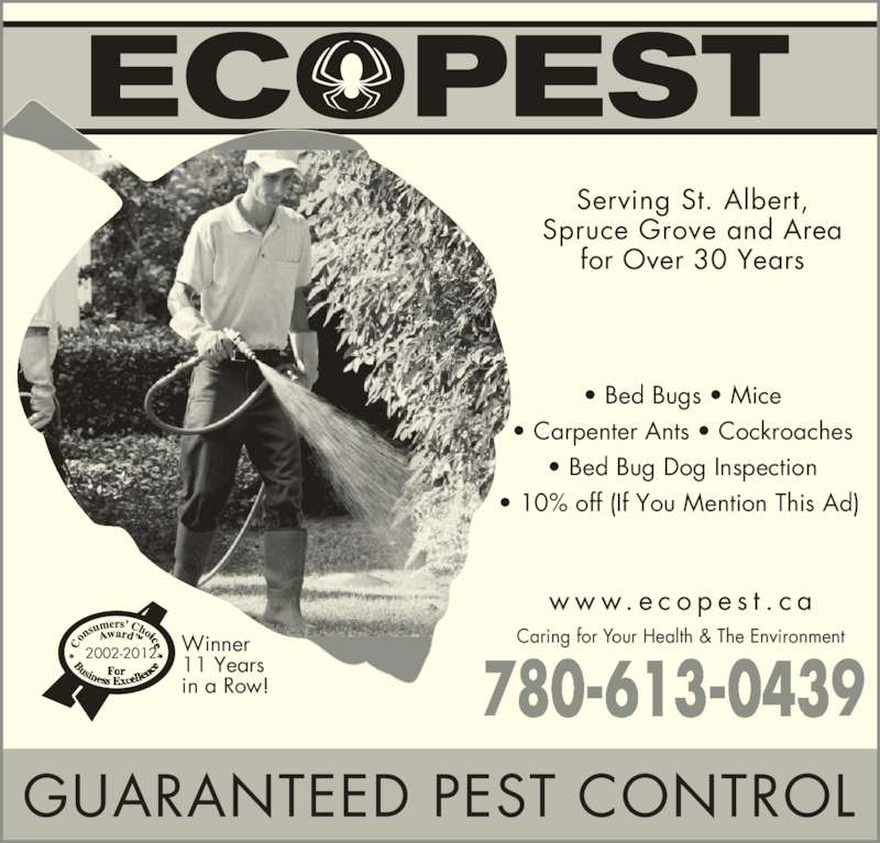 Ecopest Inc (780-448-2661) - Display Ad - 780-613-0409780-61 439 Serving St. Albert, Spruce Grove and Area for Over 30 Years GUARANTEED PEST CONTROL ? Bed Bugs ? Mice ? Carpenter Ants ? Cockroaches ? Bed Bug Dog Inspection ? 10% off (If You Mention This Ad)  2002-2012 Winner 11 Years in a Row! Caring for Your Health & The Environment 780-613-0409780-61 439 w w w. e c o p e s t . c a Serving St. Albert, Spruce Grove and Area for Over 30 Years GUARANTEED PEST CONTROL ? Bed Bugs ? Mice ? Carpenter Ants ? Cockroaches ? Bed Bug Dog Inspection ? 10% off (If You Mention This Ad)  2002-2012 Winner 11 Years in a Row! Caring for Your Health & The Environment w w w. e c o p e s t . c a