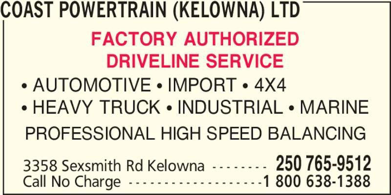 Coast Powertrain (Kelowna) Ltd (250-765-9512) - Display Ad - COAST POWERTRAIN (KELOWNA) LTD 3358 Sexsmith Rd Kelowna - - - - - - - - 250 765-9512 FACTORY AUTHORIZED DRIVELINE SERVICE ? AUTOMOTIVE ? IMPORT ? 4X4 ? HEAVY TRUCK ? INDUSTRIAL ? MARINE PROFESSIONAL HIGH SPEED BALANCING Call No Charge - - - - - - - - - - - - - - - - - - -1 800 638-1388