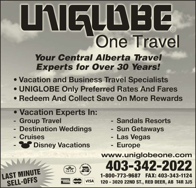UNIGLOBE One Travel (403-342-2022) - Display Ad - LAST MINU TE SELL-OFFS 120 - 3020 22ND ST., RED DEER, AB  T4R 3J5 1-800-773-9687   FAX: 403-343-1124 403-342-2022 www.uniglobeone.com Your Central Alberta Travel Experts for Over 30 Years! ? Vacation and Business Travel Specialists ? UNIGLOBE Only Preferred Rates And Fares ? Redeem And Collect Save On More Rewards - Sandals Resorts - Sun Getaways - Las Vegas - Europe -         Disney Vacations ? Vacation Experts In: - Group Travel - Destination Weddings - Cruises One Travel