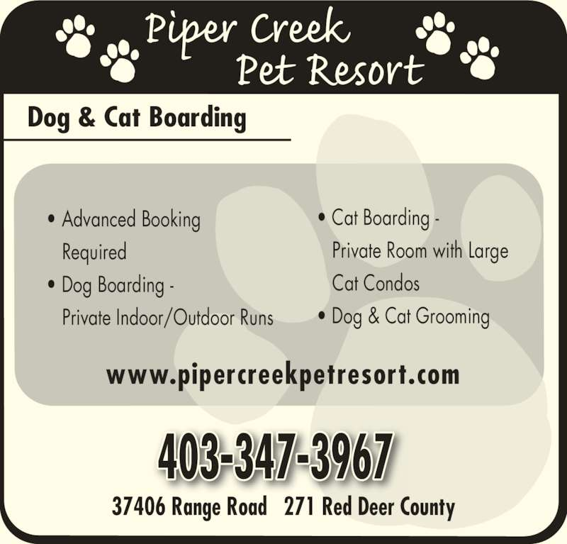 Piper Creek Pet Resort (403-347-3967) - Display Ad - ? Advanced Booking    Required ? Dog Boarding -    Private Indoor/Outdoor Runs 37406 Range Road   271 Red Deer County Dog & Cat Boarding ? Cat Boarding -    Private Room with Large    Cat Condos ? Dog & Cat Grooming www.pipercreekpetresort.com