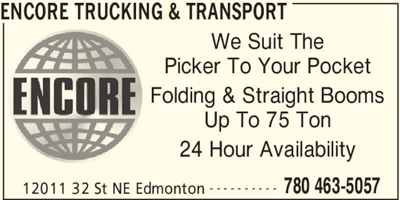 Encore Trucking & Transport (780-463-5057) - Display Ad - 24 Hour Availability ENCORE TRUCKING & TRANSPORT 12011 32 St NE Edmonton 780 463-5057- - - - - - - - - - We Suit The Picker To Your Pocket Folding & Straight Booms Up To 75 Ton