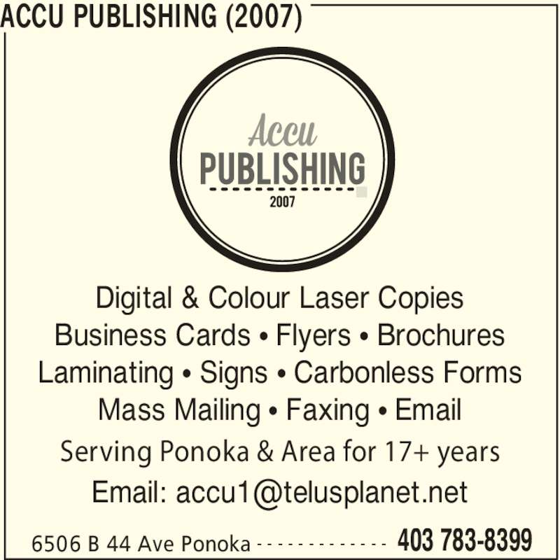 Accu Publishing (2007) (403-783-8399) - Display Ad - Business Cards ? Flyers ? Brochures Laminating ? Signs ? Carbonless Forms Mass Mailing ? Faxing ? Email Serving Ponoka & Area for 17+ years ACCU PUBLISHING (2007) 6506 B 44 Ave Ponoka 403 783-8399- - - - - - - - - - - - - Digital & Colour Laser Copies