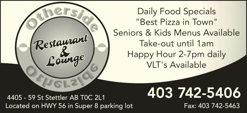 "Other Side Restaurant & Lounge (4037425406) - Display Ad - Daily Food Specials ""Best Pizza in Town"" Seniors & Kids Menus Available Take-out until 1am Happy Hour 2-7pm daily VLT's Available Located on HWY 56 in Super 8 parking lot Fax: 403 742-5463 403 742-54064405 - 59 St Stettler AB T0C 2L1"