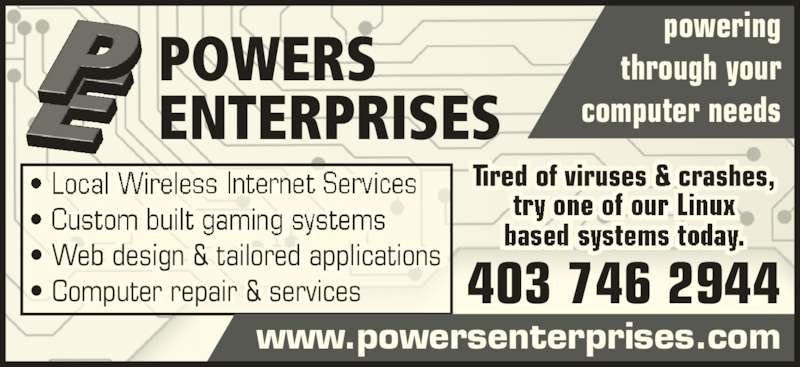 Powers Enterprises (403-746-2944) - Display Ad - POWERS  ENTERPRISES ? Web design & tailored applications ? Computer repair & services  i li ti ns powering  through your  computer needs Tired of viruses & crashes, www.powersenterprises.com 403 746 2944