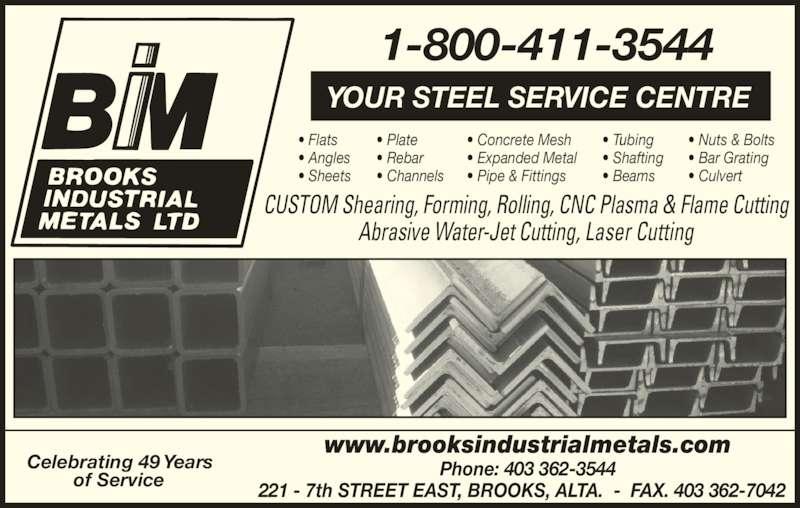 Brooks Industrial Metals Ltd (403-362-3544) - Display Ad - ? Concrete Mesh ? Expanded Metal ? Pipe & Fittings ? Tubing ? Shafting ? Beams ? Channels ? Nuts & Bolts CUSTOM Shearing, Forming, Rolling, CNC Plasma & Flame Cutting ? Bar Grating ? Culvert Phone: 403 362-3544 221 - 7th STREET EAST, BROOKS, ALTA.  -  FAX. 403 362-7042 1-800-411-3544 Celebrating 49 Years of Service www.brooksindustrialmetals.com Abrasive Water-Jet Cutting, Laser Cutting YOUR STEEL SERVICE CENTRE ? Flats ? Angles ? Sheets ? Plate ? Rebar