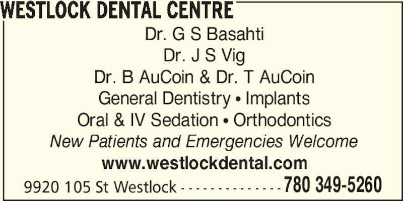 Westlock Dental Centre (780-349-5260) - Display Ad - 780 349-5260 WESTLOCK DENTAL CENTRE Dr. G S Basahti Dr. J S Vig Dr. B AuCoin & Dr. T AuCoin General Dentistry ? Implants Oral & IV Sedation ? Orthodontics New Patients and Emergencies Welcome www.westlockdental.com 9920 105 St Westlock - - - - - - - - - - - - - -