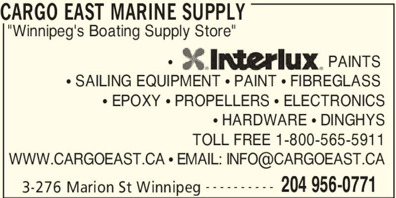 "Cargo East Marine Supply (204-956-0771) - Display Ad - CARGO EAST MARINE SUPPLY 3-276 Marion St Winnipeg 204 956-0771- - - - - - - - - -  ?                                   PAINTS  ? SAILING EQUIPMENT ? PAINT ? FIBREGLASS  ? EPOXY ? PROPELLERS ? ELECTRONICS ? HARDWARE ? DINGHYS TOLL FREE 1-800-565-5911 ""Winnipeg's Boating Supply Store"""