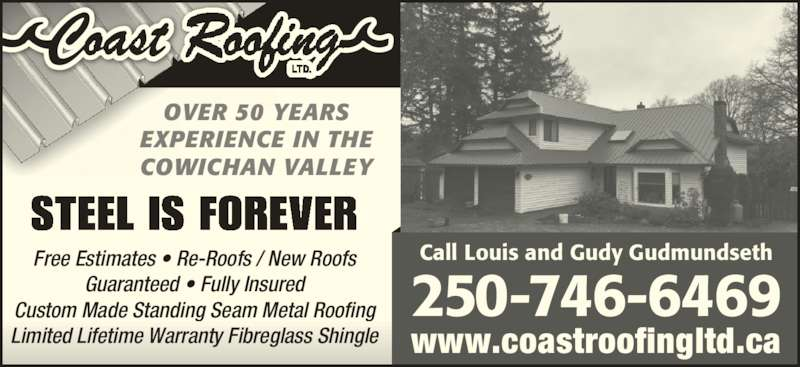 Coast Roofing Ltd (250-746-6469) - Display Ad - Guaranteed ? Fully Insured Custom Made Standing Seam Metal Roofing Limited Lifetime Warranty Fibreglass Shingle www.coastroofingltd.ca Call Louis and Gudy GudmundsethFree Estimates ? Re-Roofs / New Roofs OVER 50 YEARS EXPERIENCE IN THE COWICHAN VALLEY STEEL IS FOREVER 250 -746-6469