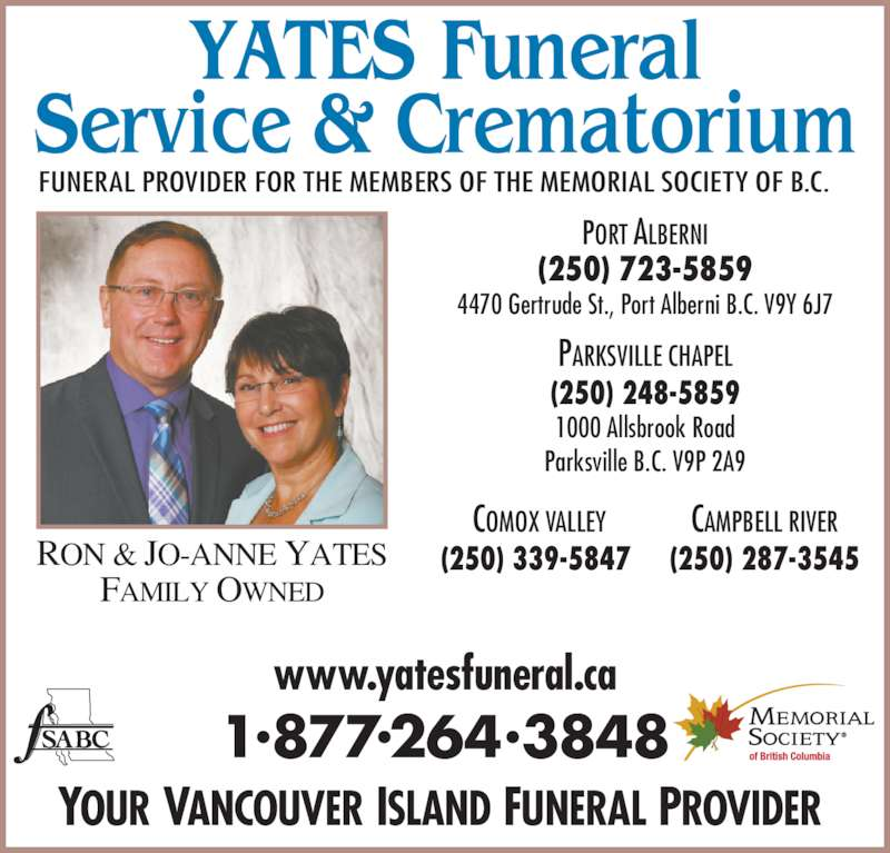 Yates Funeral Service & Crematorium (250-723-5859) - Display Ad - RON & JO-ANNE YATES www.yatesfuneral.ca 1?877?264?3848 YOUR VANCOUVER ISLAND FUNERAL PROVIDER  FUNERAL PROVIDER FOR THE MEMBERS OF THE MEMORIAL SOCIETY OF B.C. 4470 Gertrude St., Port Alberni B.C. V9Y 6J7 FAMILY OWNED 1000 Allsbrook Road (250) 248-5859 Parksville B.C. V9P 2A9 COMOX VALLEY (250) 339-5847  CAMPBELL RIVER PORT ALBERNI (250) 723-5859 (250) 287-3545 PARKSVILLE CHAPEL