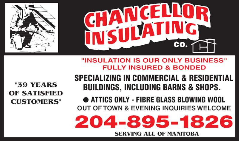 "Chancellor Insulating Co (204-895-1826) - Display Ad - FULLY INSURED & BONDED SERVING ALL OF MANITOBA  ""39 YEARS OF SATISFIED CUSTOMERS"" SPECIALIZING IN COMMERCIAL & RESIDENTIAL ""INSULA TION IS OUR ONL Y  BUSINESS""  BUILDINGS, INCLUDING BARNS & SHOPS. OUT OF TOWN & EVENING INQUIRIES WELCOME ?  ATTICS ONLY - FIBRE GLASS  BLOWING WOOL 204-895-1826"