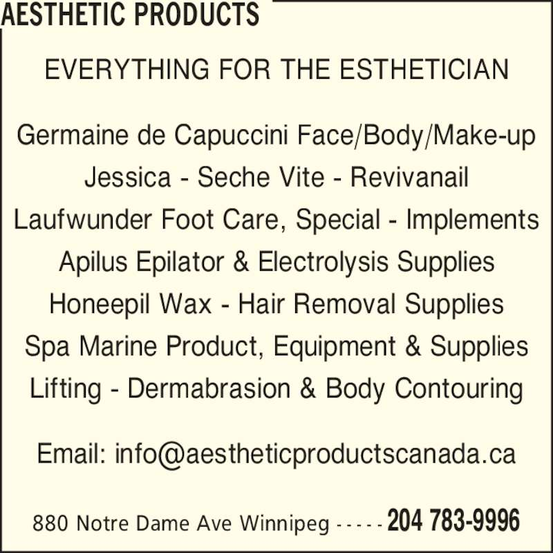 Aesthetic Products (204-783-9996) - Display Ad - AESTHETIC PRODUCTS 880 Notre Dame Ave Winnipeg - - - - - 204 783-9996 EVERYTHING FOR THE ESTHETICIAN Germaine de Capuccini Face/Body/Make-up Jessica - Seche Vite - Revivanail Laufwunder Foot Care, Special - Implements Apilus Epilator & Electrolysis Supplies Honeepil Wax - Hair Removal Supplies Spa Marine Product, Equipment & Supplies Lifting - Dermabrasion & Body Contouring
