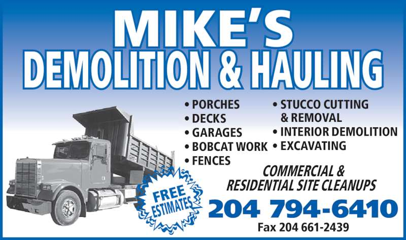 Mike's Demolition and Hauling (204-794-6410) - Display Ad - MIKE?S DEMOLITION & HAULING 204 794-6410 COMMERCIAL &  RESIDENTIAL SITE CLEANUPS Fax 204 661-2439 ? PORCHES ? DECKS ? GARAGES ? BOBCAT WORK ? FENCES ? STUCCO CUTTING  & REMOVAL ? INTERIOR DEMOLITION ? EXCAVATING FREE ESTIMATES