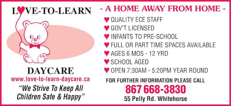 Love-To-Learn-Daycare (867-668-3830) - Display Ad - ?We Strive To Keep All Children Safe & Happy? QUALITY ECE STAFF GOV?T LICENSED INFANTS TO PRE-SCHOOL FULL OR PART TIME SPACES AVAILABLE AGES 6 MOS - 12 YRD SCHOOL AGED FOR FURTHER INFORMATION PLEASE CALL OPEN 7:30AM - 5:20PM YEAR ROUND - A HOME AWAY FROM HOME - 55 Pelly Rd. Whitehorse 867 668-3830 www.love-to-learn-daycare.ca