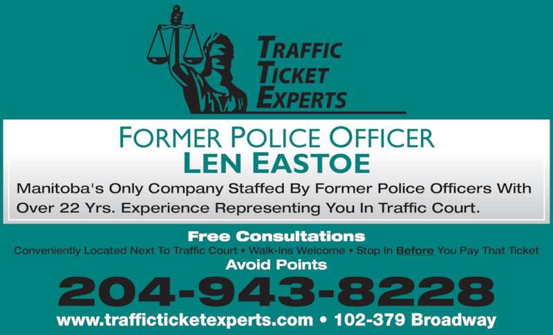 Traffic Ticket Experts (204-943-8228) - Display Ad - FORMER POLICE OFFICER LEN EASTOE 204-943-8228 www.trafficticketexperts.com ? 102-379 Broadway Manitoba's Only Company Staffed By Former Police Officers With  Over 22 Yrs. Experience Representing You In Traffic Court. Free Consultations Conveniently Located Next To Traffic Court ? Walk-Ins Welcome ? Stop In Before You Pay That Ticket Avoid Points