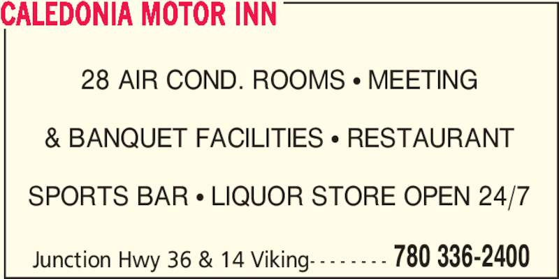 Caledonia Motor Inn (780-336-2400) - Display Ad - 780 336-2400 CALEDONIA MOTOR INN 28 AIR COND. ROOMS ? MEETING & BANQUET FACILITIES ? RESTAURANT SPORTS BAR ? LIQUOR STORE OPEN 24/7 Junction Hwy 36 & 14 Viking- - - - - - - -