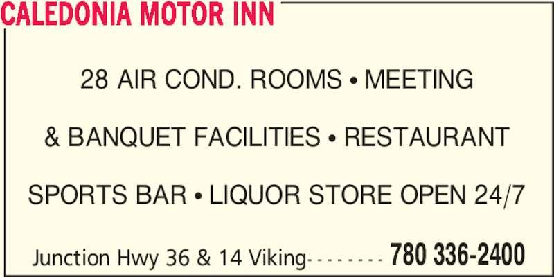 Caledonia Motor Inn (780-336-2400) - Display Ad - Junction Hwy 36 & 14 Viking- - - - - - - - 780 336-2400 CALEDONIA MOTOR INN 28 AIR COND. ROOMS ? MEETING & BANQUET FACILITIES ? RESTAURANT SPORTS BAR ? LIQUOR STORE OPEN 24/7