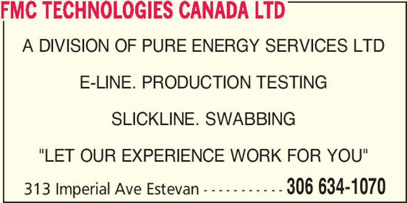 "FMC Technologies Canada Ltd (306-634-1070) - Display Ad - 306 634-1070 FMC TECHNOLOGIES CANADA LTD A DIVISION OF PURE ENERGY SERVICES LTD E-LINE. PRODUCTION TESTING SLICKLINE. SWABBING ""LET OUR EXPERIENCE WORK FOR YOU"" 313 Imperial Ave Estevan - - - - - - - - - - -"