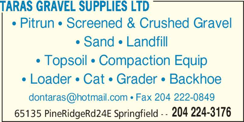 Taras Gravel Supplies Ltd (204-224-3176) - Display Ad - 65135 PineRidgeRd24E Springfield - - 204 224-3176 TARAS GRAVEL SUPPLIES LTD ? Pitrun ? Screened & Crushed Gravel ? Sand ? Landfill ? Topsoil ? Compaction Equip ? Loader ? Cat ? Grader ? Backhoe