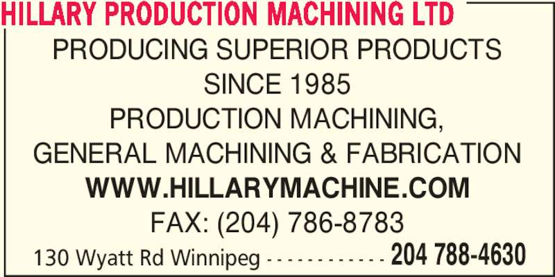 Hillary Production Machining Ltd (204-788-4630) - Display Ad - 130 Wyatt Rd Winnipeg - - - - - - - - - - - - 204 788-4630 PRODUCING SUPERIOR PRODUCTS SINCE 1985 PRODUCTION MACHINING, GENERAL MACHINING & FABRICATION WWW.HILLARYMACHINE.COM FAX: (204) 786-8783 HILLARY PRODUCTION MACHINING LTD
