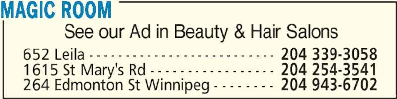 Magic Room (204-943-6702) - Display Ad - MAGIC ROOM 264 Edmonton St Winnipeg - - - - - - - - 204 943-6702 1615 St Mary's Rd - - - - - - - - - - - - - - - - - 204 254-3541 652 Leila - - - - - - - - - - - - - - - - - - - - - - - - - - 204 339-3058 See our Ad in Beauty & Hair Salons