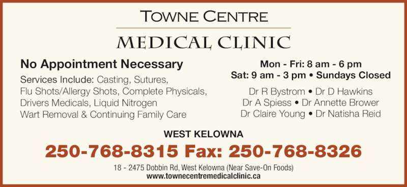 Towne Centre Medical Clinic (250-768-8315) - Display Ad - www.townecentremedicalclinic.ca WEST KELOWNA 18 - 2475 Dobbin Rd, West Kelowna (Near Save-On Foods) Services Include: Casting, Sutures, Flu Shots/Allergy Shots, Complete Physicals, Drivers Medicals, Liquid Nitrogen Wart Removal & Continuing Family Care Mon - Fri: 8 am - 6 pm Sat: 9 am - 3 pm ? Sundays Closed Dr R Bystrom ? Dr D Hawkins No Appointment Necessary Dr A Spiess ? Dr Annette Brower Dr Claire Young ? Dr Natisha Reid 250-768-8315 Fax: 250-768-8326