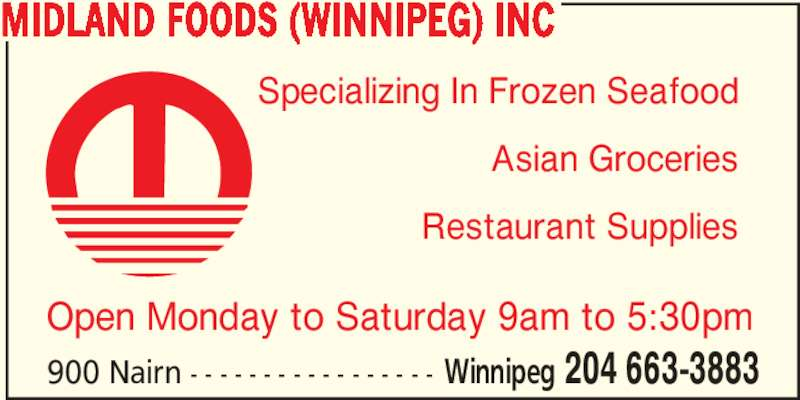 Midland Foods (Winnipeg) Inc (204-663-3883) - Display Ad - 900 Nairn - - - - - - - - - - - - - - - - - Winnipeg 204 663-3883 MIDLAND FOODS (WINNIPEG) INC Asian Groceries Restaurant Supplies Open Monday to Saturday 9am to 5:30pm Specializing In Frozen Seafood