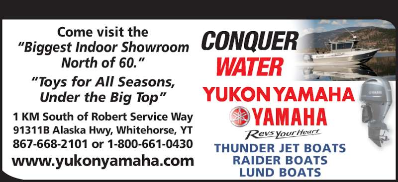 Yukon Yamaha (867-668-2101) - Display Ad - 1 KM South of Robert Service Way 91311B Alaska Hwy, Whitehorse, YT 867-668-2101 or 1-800-661-0430 www.yukonyamaha.com ?Toys for All Seasons, Under the Big Top? Come visit the ?Biggest Indoor Showroom North of 60.? THUNDER JET BOATS RAIDER BOATS LUND BOATS
