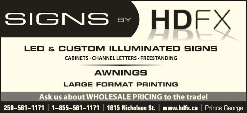 HDFX Image (250-561-1171) - Display Ad - LED & CUSTOM ILLUMINATED SIGNS AWNINGS LARGE FORMAT PRINTING CABINETS ? CHANNEL LETTERS ? FREESTANDING 250?561?1171 | 1?855?561?1171 | 1615 Nicholson St. | www.hdfx.ca | Prince George Ask us about WHOLESALE PRICING to the trade!