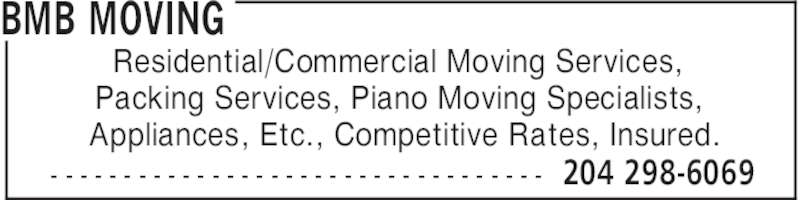 BMB Moving (204-298-6069) - Display Ad - BMB MOVING 204 298-6069- - - - - - - - - - - - - - - - - - - - - - - - - - - - - - - - - - Residential/Commercial Moving Services, Packing Services, Piano Moving Specialists, Appliances, Etc., Competitive Rates, Insured.