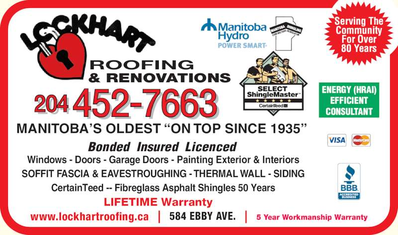 Lockhart Roofing & General Contracting (204-452-7663) - Display Ad - 204 452-7663 ROOFING & RENOVATIONS LIFETIME Warranty MANITOBA?S OLDEST ?ON TOP SINCE 1935?  Bonded  Insured  Licenced  Windows - Doors - Garage Doors - Painting Exterior & Interiors SOFFIT FASCIA & EAVESTROUGHING - THERMAL WALL - SIDING CertainTeed -- Fibreglass Asphalt Shingles 50 Years ENERGY (HRAI) EFFICIENT CONSULTANT RACT ORSASSOCIATION www.lockhartroofing.ca 584 EBBY AVE. 5 Year Workmanship Warranty Serving The Community For Over 80 Years CONT