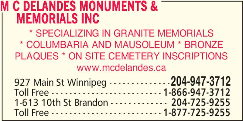 M C DeLandes Monuments & Memorials (204-947-3712) - Display Ad - * SPECIALIZING IN GRANITE MEMORIALS * COLUMBARIA AND MAUSOLEUM * BRONZE PLAQUES * ON SITE CEMETERY INSCRIPTIONS www.mcdelandes.ca 927 Main St Winnipeg - - - - - - - - - - - - - -204-947-3712 Toll Free - - - - - - - - - - - - - - - - - - - - - - - - - 1-866-947-3712 M C DELANDES MONUMENTS &       MEMORIALS INC 1-613 10th St Brandon - - - - - - - - - - - - - 204-725-9255 Toll Free - - - - - - - - - - - - - - - - - - - - - - - - - 1-877-725-9255