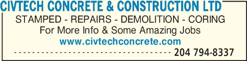 CivTech Concrete & Construction Ltd (204-794-8337) - Display Ad - - - - - - - - - - - - - - - - - - - - - - - - - - - - - - - - - - - - 204 794-8337 STAMPED - REPAIRS - DEMOLITION - CORING For More Info & Some Amazing Jobs www.civtechconcrete.com CIVTECH CONCRETE & CONSTRUCTION LTD