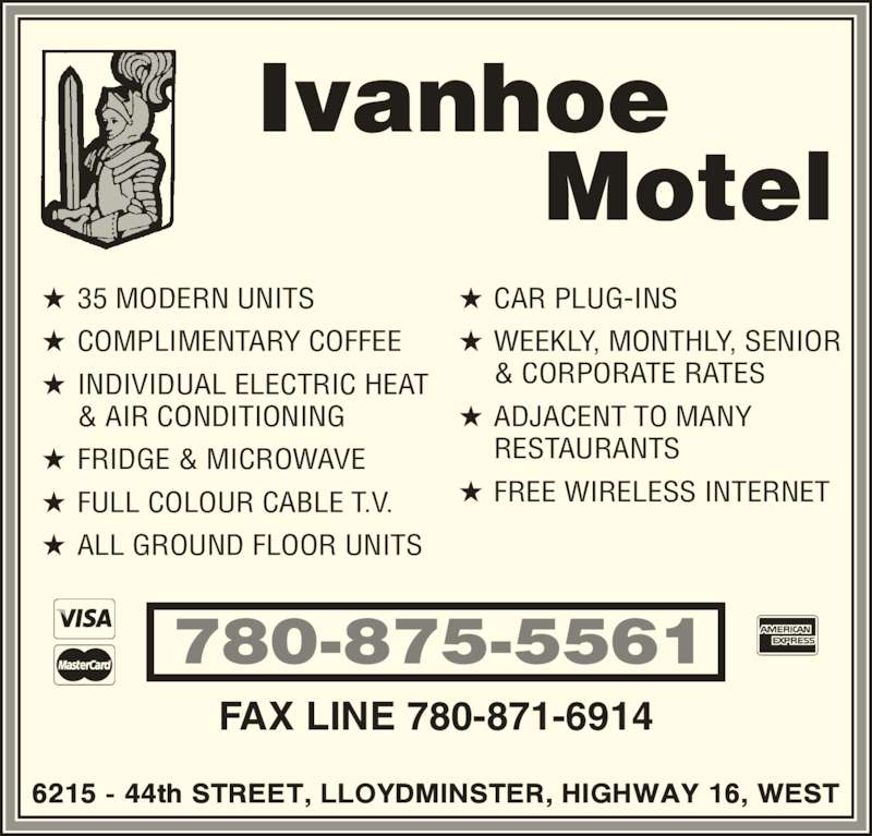 Ivanhoe Motel (780-875-5561) - Display Ad - 780-875-5561 FAX LINE 780-871-6914 Ivanhoe ? 35 MODERN UNITS ? COMPLIMENTARY COFFEE ? INDIVIDUAL ELECTRIC HEAT  & AIR CONDITIONING ? FRIDGE & MICROWAVE ? FULL COLOUR CABLE T.V. ? ALL GROUND FLOOR UNITS ? CAR PLUG-INS ? WEEKLY, MONTHLY, SENIOR          Motel  & CORPORATE RATES  RESTAURANTS ? FREE WIRELESS INTERNET ? ADJACENT TO MANY