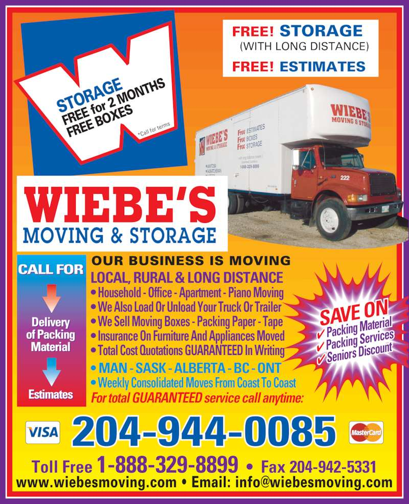 Wiebe's Moving Services Inc (204-944-0085) - Display Ad - Toll Free 1-888-329-8899  ?  Fax 204-942-5331 STOR AGE FREE  for 2  MON THS FREE  BOX ES *Call  for t erms SAVE ON ? Packing Ma terial ? Packing Se rvices ? Seniors Dis count LOCAL, RURAL & LONG DISTANCE ? Household - Office - Apartment - Piano Moving ? We Also Load Or Unload Your Truck Or Trailer ? We Sell Moving Boxes - Packing Paper - Tape ? Insurance On Furniture And Appliances Moved ? Total Cost Quotations GUARANTEED In Writing ? MAN - SASK - ALBERTA - BC - ONT ? Weekly Consolidated Moves From Coast To Coast For total GUARANTEED service call anytime: CALL FOR Delivery of Packing Material Estimates OUR BUSINESS IS MOVING 204-944-0085 WIEBE?S MOVING & STORAGE FREE! STORAGE   (WITH LONG DISTANCE) FREE! ESTIMATES GE MO VING  & STORA
