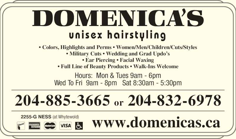Domenica's Unisex Hairstyling (204-885-3665) - Display Ad - un i sex  ha i r s ty l i ng Hours:  Mon & Tues 9am - 6pm Wed To Fri  9am - 8pm   Sat 8:30am - 5:30pm 204-885-3665 or 204-832-6978 2255-G NESS (at Whytewold) ? Colors, Highlights and Perms ? Women/Men/Children/Cuts/Styles ? Military Cuts ? Wedding and Grad Updo?s ? Ear Piercing ? Facial Waxing ? Full Line of Beauty Products ? Walk-Ins Welcome www.domenicas.ca