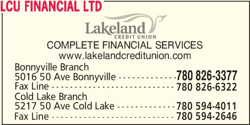Lakeland Credit Union Ltd (780-826-3377) - Display Ad - COMPLETE FINANCIAL SERVICES www.lakelandcreditunion.com Fax Line - - - - - - - - - - - - - - - - - - - - - - - - - - - Cold Lake Branch 780 594-4011 Fax Line - - - - - - - - - - - - - - - - - - - - - - - - - - - 780 594-2646 5016 50 Ave Bonnyville - - - - - - - - - - - - - Bonnyville Branch 780 826-3377 780 826-6322 LCU FINANCIAL LTD 5217 50 Ave Cold Lake - - - - - - - - - - - - -