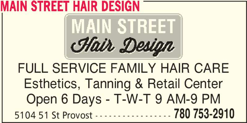 Main Street Hair Design (780-753-2910) - Display Ad - FULL SERVICE FAMILY HAIR CARE Esthetics, Tanning & Retail Center Open 6 Days - T-W-T 9 AM-9 PM 5104 51 St Provost - - - - - - - - - - - - - - - - - 780 753-2910 MAIN STREET HAIR DESIGN