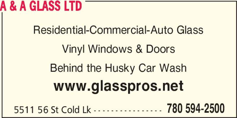 A & A Glass Ltd (780-594-2500) - Display Ad - 780 594-2500 A & A GLASS LTD 5511 56 St Cold Lk - - - - - - - - - - - - - - - - Residential-Commercial-Auto Glass Vinyl Windows & Doors Behind the Husky Car Wash www.glasspros.net
