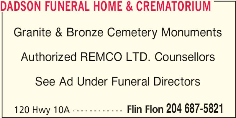 Dadson Funeral Home & Crematorium (204-687-5821) - Display Ad - See Ad Under Funeral Directors 120 Hwy 10A - - - - - - - - - - - - Flin Flon 204 687-5821 DADSON FUNERAL HOME & CREMATORIUM Granite & Bronze Cemetery Monuments Authorized REMCO LTD. Counsellors