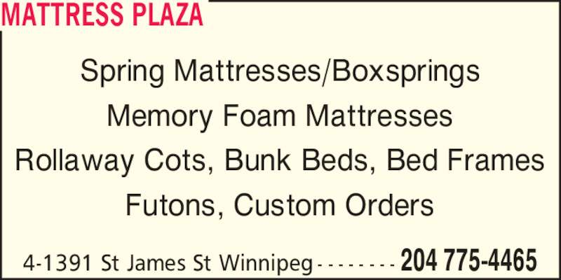 Mattress Plaza (204-775-4465) - Display Ad - 204 775-44654-1391 St James St Winnipeg - - - - - - - - MATTRESS PLAZA Spring Mattresses/Boxsprings Memory Foam Mattresses Rollaway Cots, Bunk Beds, Bed Frames Futons, Custom Orders