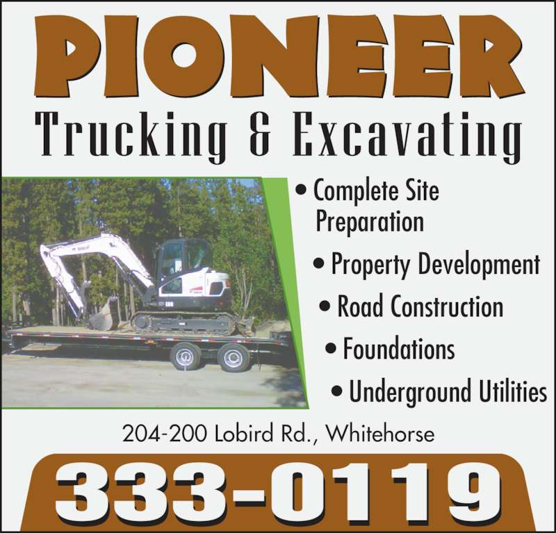 Pioneer Trucking & Excavating (867-333-0119) - Display Ad - ? Complete Site  Preparation    ? Property Development     ? Road Construction      ? Foundations       ? Underground Utilities 204-200 Lobird Rd., Whitehorse 333-0119 ? Complete Site  Preparation    ? Property Development     ? Road Construction      ? Foundations       ? Underground Utilities 204-200 Lobird Rd., Whitehorse 333-0119