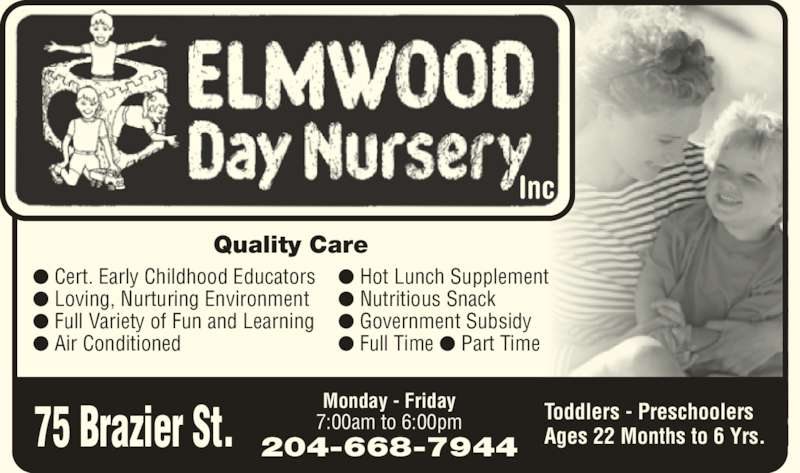 Elmwood Day Nursery Inc (204-668-7944) - Display Ad - ? Loving, Nurturing Environment ? Full Variety of Fun and Learning ? Air Conditioned ? Hot Lunch Supplement ? Nutritious Snack inc. ? Government Subsidy ? Full Time ? Part Time Monday - Friday 7:00am to 6:00pm 204-668-7944 Toddlers - Preschoolers Ages 22 Months to 6 Yrs.75 Brazier St. Inc ? Cert. Early Childhood Educators Quality Care