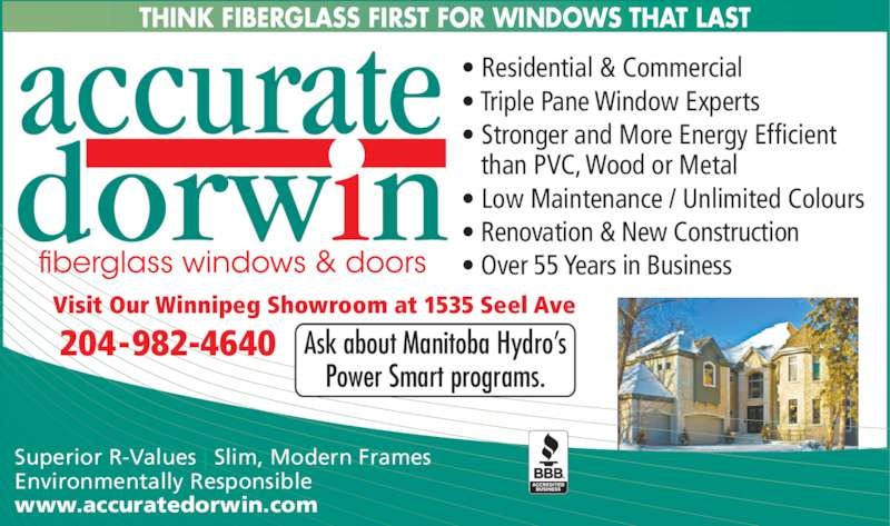 Accurate Dorwin (204-982-4640) - Display Ad - Superior R-Values | Slim, Modern Frames  Environmentally Responsible www.accuratedorwin.com THINK FIBERGLASS FIRST FOR WINDOWS THAT LAST Ask about Manitoba Hydro?s Power Smart programs. ? Residential & Commercial ? Triple Pane Window Experts ? Stronger and More Energy Efficient    than PVC, Wood or Metal ? Low Maintenance / Unlimited Colours ? Renovation & New Construction ? Over 55 Years in Business 204-982-4640 Visit Our Winnipeg Showroom at 1535 Seel Ave