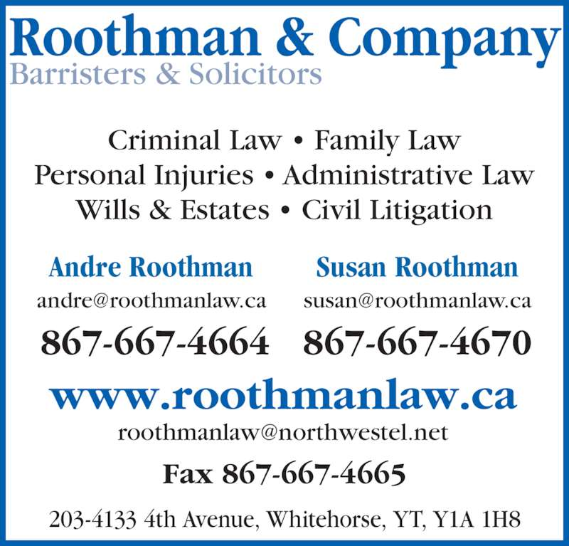 Roothman & Company (867-667-4664) - Display Ad - Roothman & Company Barristers & Solicitors www.roothmanlaw.ca Criminal Law ? Family Law Personal Injuries ? Administrative Law Wills & Estates ? Civil Litigation 203-4133 4th Avenue, Whitehorse, YT, Y1A 1H8 Fax 867-667-4665 867-667-4664 Andre Roothman  Susan Roothman 867-667-4670