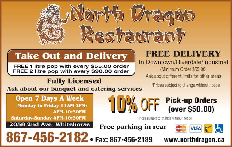 North Dragon Restaurant (867-456-2182) - Display Ad - FREE DELIVERY 867-456-2182 ? Fax: 867-456-2189 In Downtown/Riverdale/Industrial (Minimum Order $55.00) Ask about different limits for other areas Prices subject to change without notice Pick-up Orders (over $50.00) Take Out and Delivery FREE 1 litre pop with every $55.00 order FREE 2 litre pop with every $90.00 order www.northdragon.ca *Prices subject to change without notice