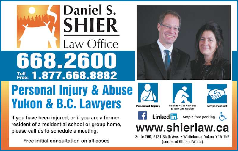Daniel S Shier Law Office (867-668-2600) - Display Ad - 668.2600 Personal Injury & Abuse Yukon & B.C. Lawyers Personal Injury Residential School& Sexual Abuse Employment www.shierlaw.ca If you have been injured, or if you are a former resident of a residential school or group home, please call us to schedule a meeting.    1.877.668.8882TollFree: Free initial consultation on all cases Ample free parking Suite 200, 6131 Sixth Ave. ? Whitehorse, Yukon  Y1A 1N2 (corner of 6th and Wood)