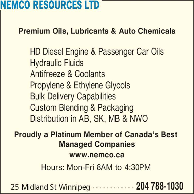 Nemco Resources Ltd (204-788-1030) - Display Ad - 25 Midland St Winnipeg - - - - - - - - - - - - 204 788-1030 Premium Oils, Lubricants & Auto Chemicals HD Diesel Engine & Passenger Car Oils Hydraulic Fluids Antifreeze & Coolants Propylene & Ethylene Glycols Bulk Delivery Capabilities Custom Blending & Packaging Distribution in AB, SK, MB & NWO Proudly a Platinum Member of Canada?s Best  Managed Companies www.nemco.ca Hours: Mon-Fri 8AM to 4:30PM  NEMCO RESOURCES LTD