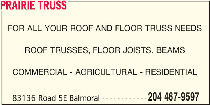 Prairie Truss (204-467-9597) - Display Ad - PRAIRIE TRUSS FOR ALL YOUR ROOF AND FLOOR TRUSS NEEDS ROOF TRUSSES, FLOOR JOISTS, BEAMS COMMERCIAL - AGRICULTURAL - RESIDENTIAL 83136 Road 5E Balmoral - - - - - - - - - - - -204 467-9597