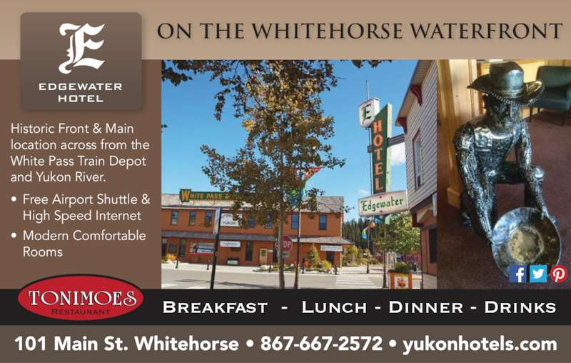 Edgewater Hotel (867-667-2572) - Display Ad - Historic Front & Main  location across from the  White Pass Train Depot  and Yukon River. ? Free Airport Shuttle &  High Speed Internet  ? Modern Comfortable  Rooms   On the Whitehorse Waterfront  Restaurant Breakfast  -  Lunch - Dinner - Drinks EDGEWATER HOTEL 101 Main St. Whitehorse ? 867-667-2572 ? yukonhotels.com
