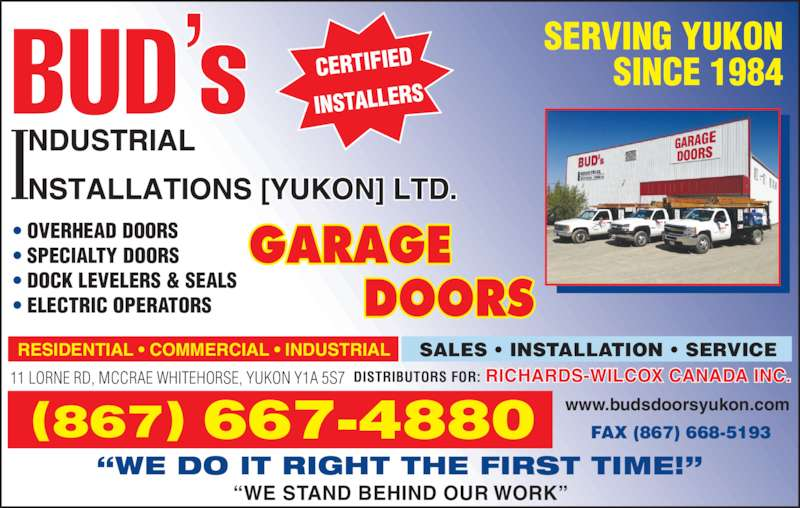 Bud's Industrial Installations Yukon Ltd (867-667-4880) - Display Ad - SERVING YUKON SINCE 1984 RESIDENTIAL ? COMMERCIAL ? INDUSTRIAL SALES ? INSTALLATION ? SERVICE 11 LORNE RD, MCCRAE WHITEHORSE, YUKON Y1A 5S7 www.budsdoorsyukon.com(867) 667-4880 FAX (867) 668-5193 DISTRIBUTORS FOR: RICHARDS-WILCOX CANADA INC.  ?WE STAND BEHIND OUR WORK? ?WE DO IT RIGHT THE FIRST TIME!? ? OVERHEAD DOORS ? SPECIALTY DOORS ? DOCK LEVELERS & SEALS ? ELECTRIC OPERATORS CERTIFIED INSTALLERS